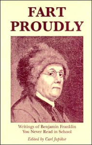 Fart Proudly is a collection of writings by Ben Franklin available on Barnes & Noble and contains many of his lesser-known and more-humorous writings.  Yes, that is the name of this book!